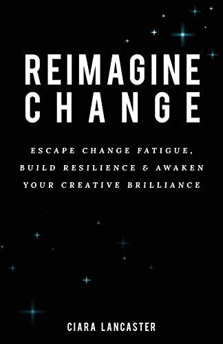 Reimagine Change: Escape Change Fatigue, Build Resilience, and Awaken Your Creative Brilliance