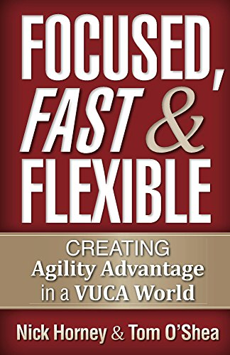 Focused, Fast, and Flexible: Creating Agility Advantage in a VUCA World